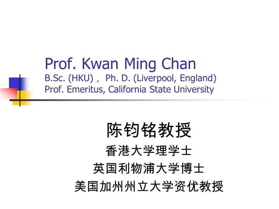 Prof. Kwan Ming Chan B.Sc. (HKU) , Ph. D. (Liverpool, England) Prof. Emeritus, California State University 陈钧铭教授 香港大学理学士 英国利物浦大学博士 美国加州州立大学资优教授