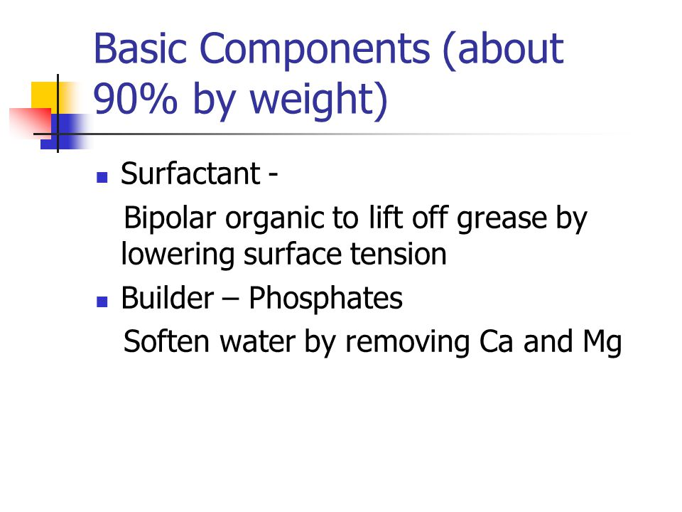 Basic Components (about 90% by weight) Surfactant - Bipolar organic to lift off grease by lowering surface tension Builder – Phosphates Soften water by removing Ca and Mg