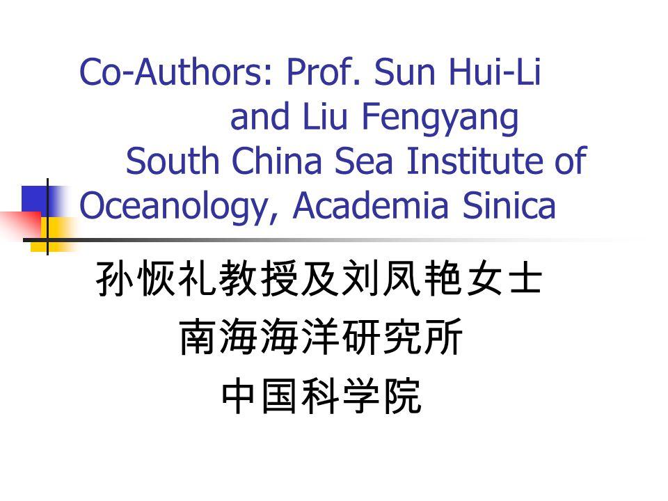 Co-Authors: Prof. Sun Hui-Li and Liu Fengyang South China Sea Institute of Oceanology, Academia Sinica 孙恢礼教授及刘凤艳女士 南海海洋研究所 中国科学院