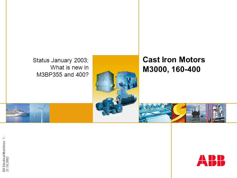 BA Electrical Machines - 1 - 21.10.2002 Insert image here Cast Iron Motors M3000, 160-400 Status January 2003; What is new in M3BP355 and 400?
