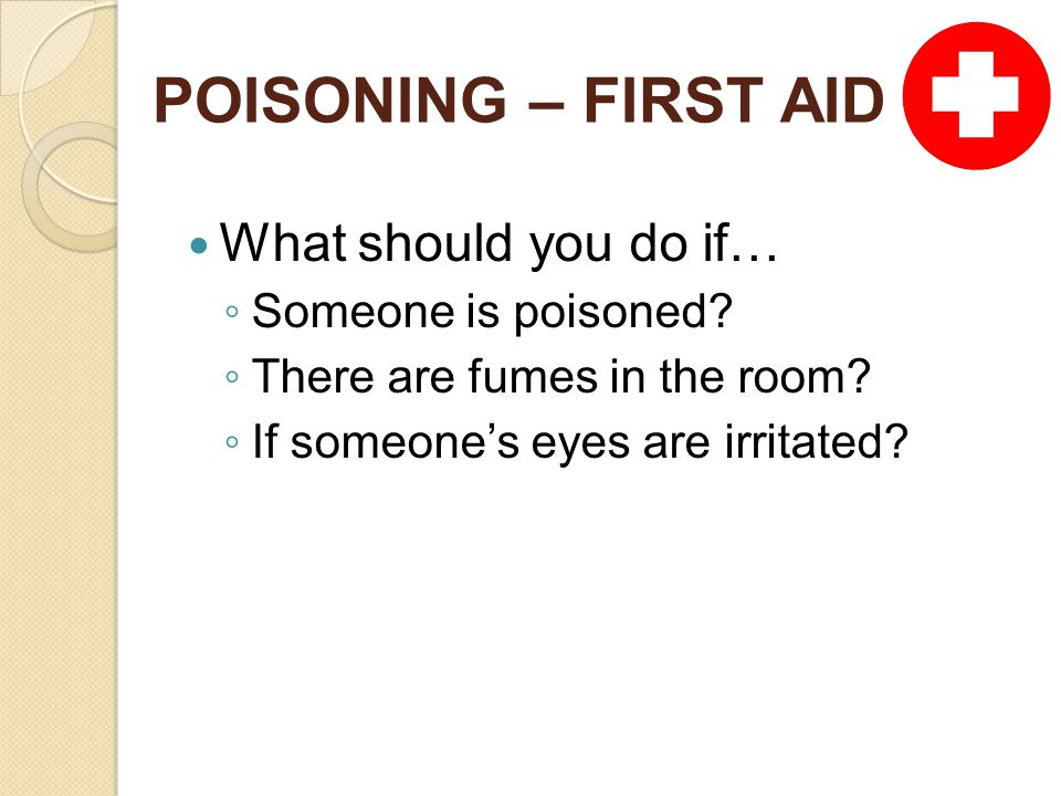 POISONING – FIRST AID What should you do if… ◦ Someone is poisoned.