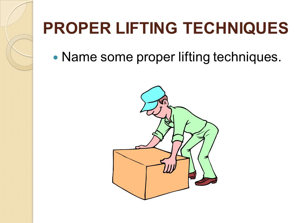 PROPER LIFTING TECHNIQUES Name some proper lifting techniques.