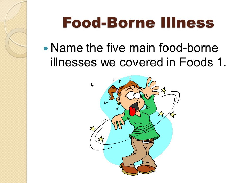 Food-Borne Illness Name the five main food-borne illnesses we covered in Foods 1.