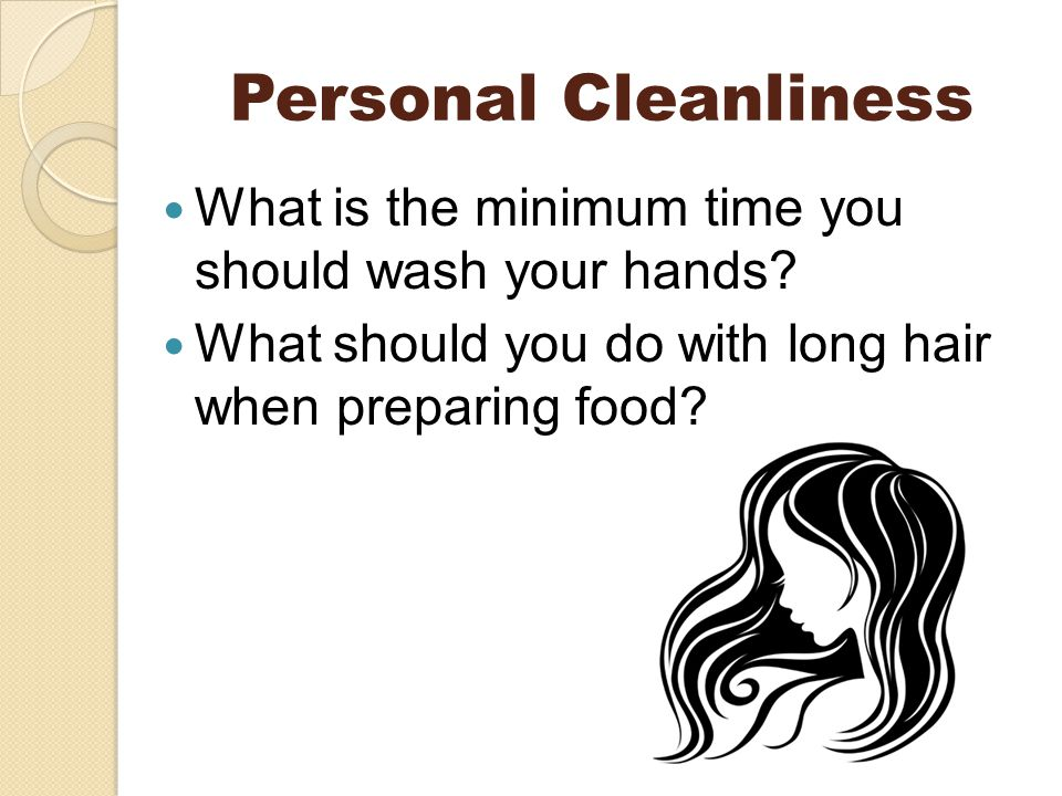 Personal Cleanliness What is the minimum time you should wash your hands.