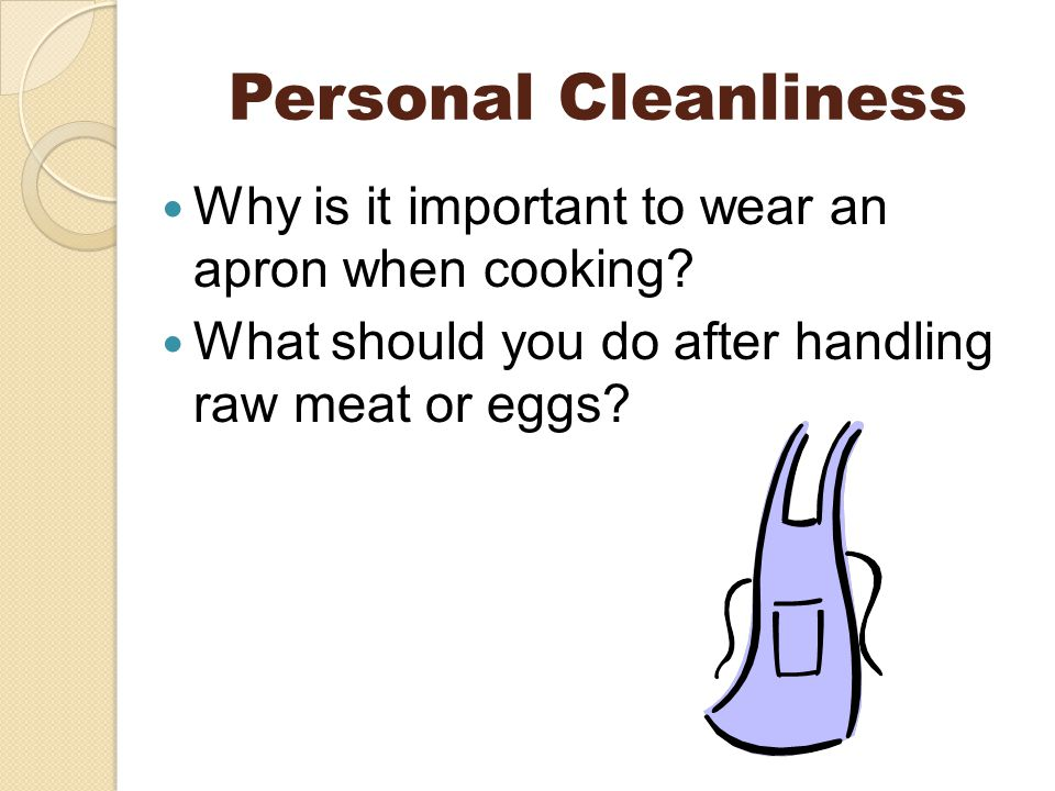 Personal Cleanliness Why is it important to wear an apron when cooking.