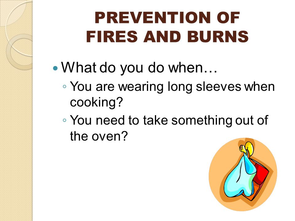 PREVENTION OF FIRES AND BURNS What do you do when… ◦ You are wearing long sleeves when cooking.