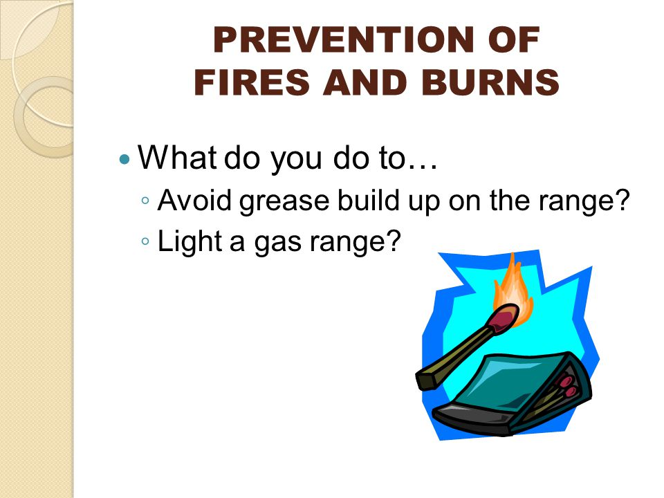 PREVENTION OF FIRES AND BURNS What do you do to… ◦ Avoid grease build up on the range.
