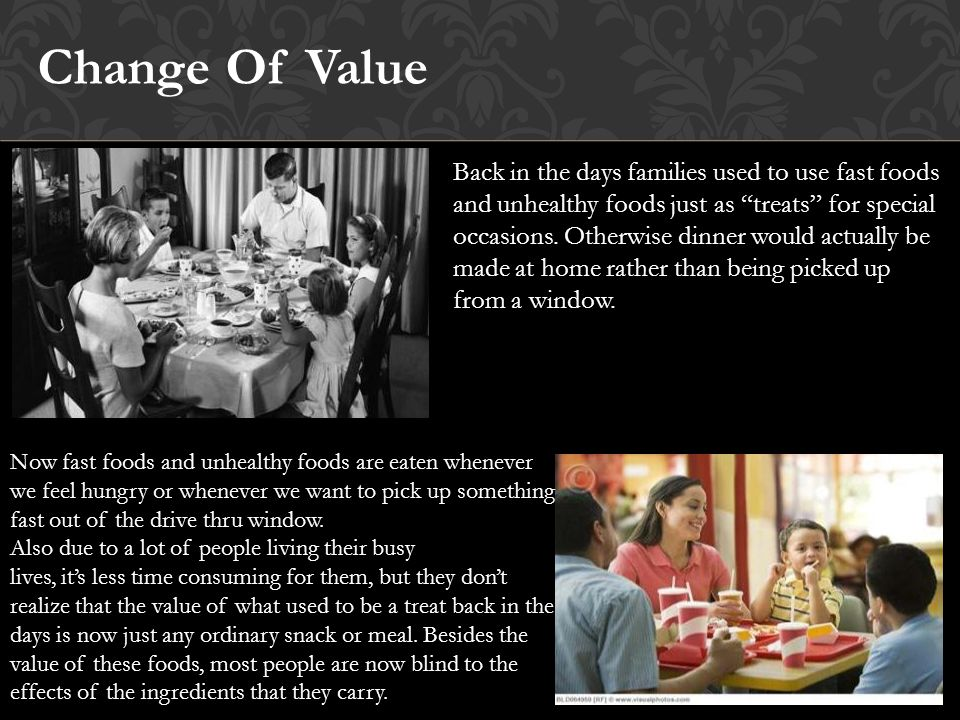Change Of Value Back in the days families used to use fast foods and unhealthy foods just as treats for special occasions.