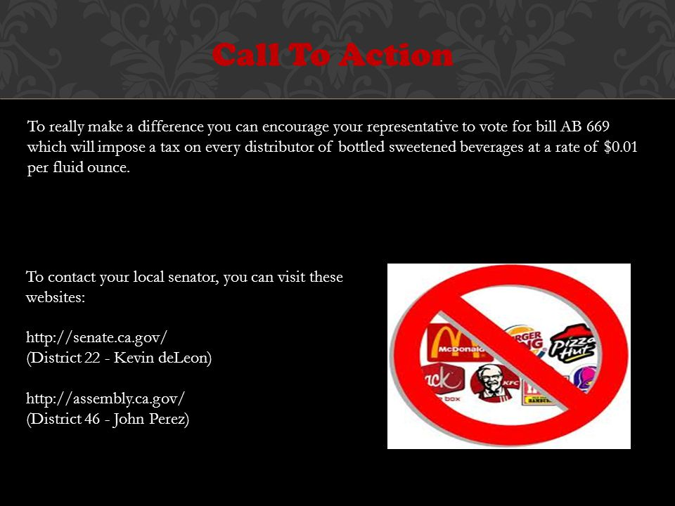 Call To Action To really make a difference you can encourage your representative to vote for bill AB 669 which will impose a tax on every distributor of bottled sweetened beverages at a rate of $0.01 per fluid ounce.