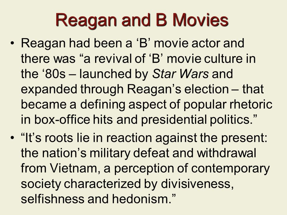 Reagan and B Movies Reagan had been a 'B' movie actor and there was a revival of 'B' movie culture in the '80s – launched by Star Wars and expanded through Reagan's election – that became a defining aspect of popular rhetoric in box-office hits and presidential politics. It's roots lie in reaction against the present: the nation's military defeat and withdrawal from Vietnam, a perception of contemporary society characterized by divisiveness, selfishness and hedonism.
