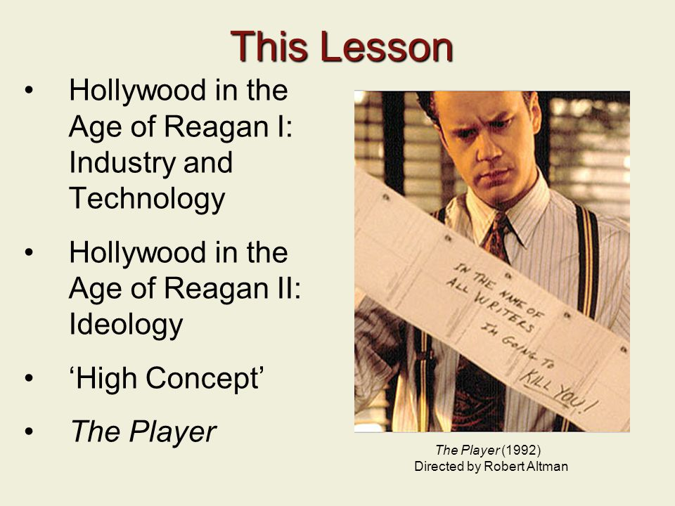 This Lesson Hollywood in the Age of Reagan I: Industry and Technology Hollywood in the Age of Reagan II: Ideology 'High Concept' The Player The Player (1992) Directed by Robert Altman