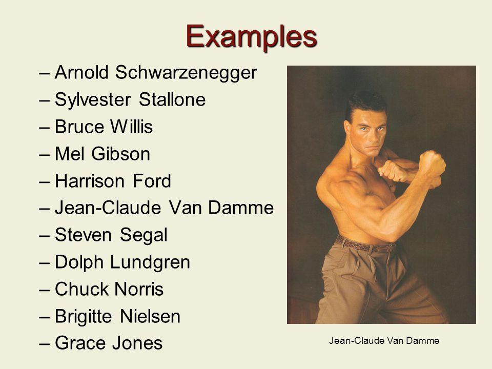 Examples –Arnold Schwarzenegger –Sylvester Stallone –Bruce Willis –Mel Gibson –Harrison Ford –Jean-Claude Van Damme –Steven Segal –Dolph Lundgren –Chuck Norris –Brigitte Nielsen –Grace Jones Jean-Claude Van Damme
