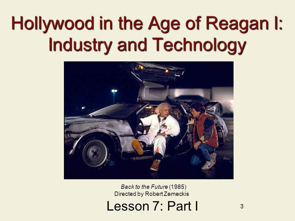 3 Hollywood in the Age of Reagan I: Industry and Technology Lesson 7: Part I Back to the Future (1985) Directed by Robert Zemeckis
