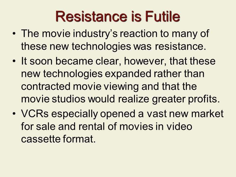 Resistance is Futile The movie industry's reaction to many of these new technologies was resistance.