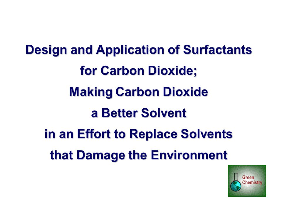 Design and Application of Surfactants for Carbon Dioxide; Making Carbon Dioxide a Better Solvent in an Effort to Replace Solvents that Damage the Envi
