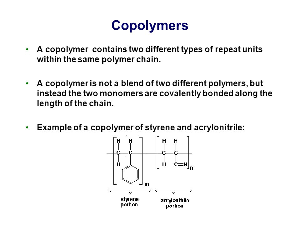 Copolymers A copolymer contains two different types of repeat units within the same polymer chain. A copolymer is not a blend of two different polymer