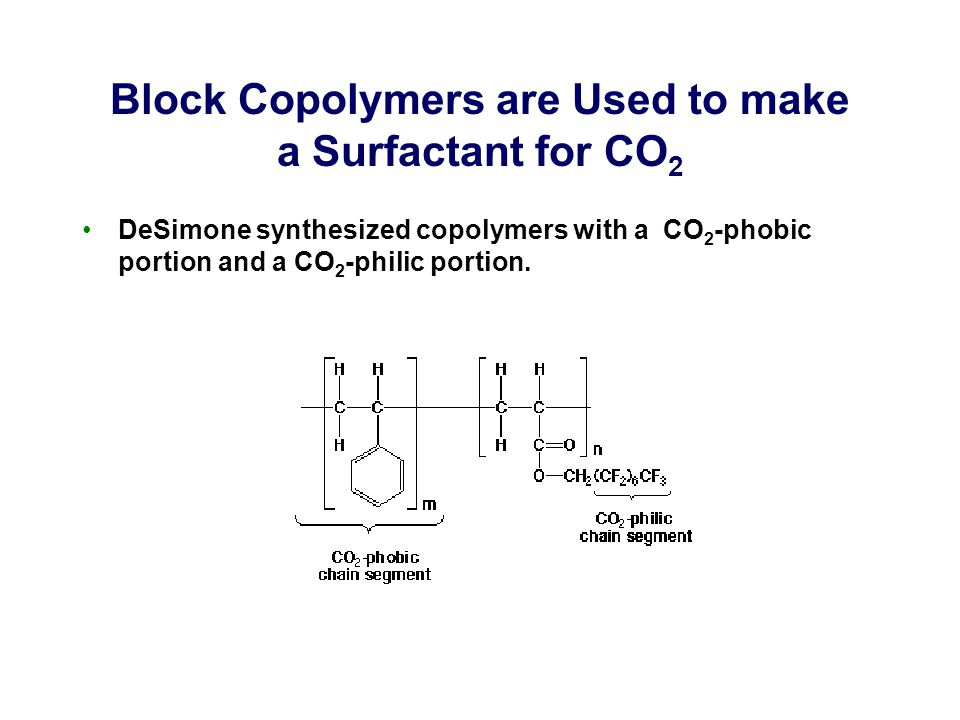Block Copolymers are Used to make a Surfactant for CO 2 DeSimone synthesized copolymers with a CO 2 -phobic portion and a CO 2 -philic portion.
