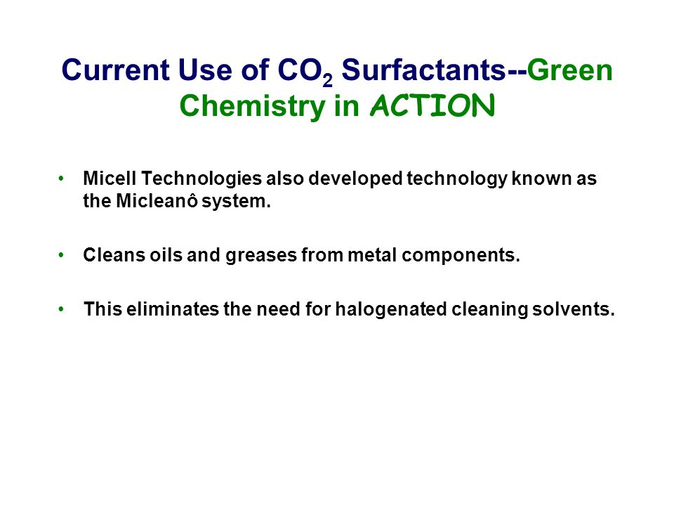 Current Use of CO 2 Surfactants--Green Chemistry in ACTION Micell Technologies also developed technology known as the Micleanô system. Cleans oils and