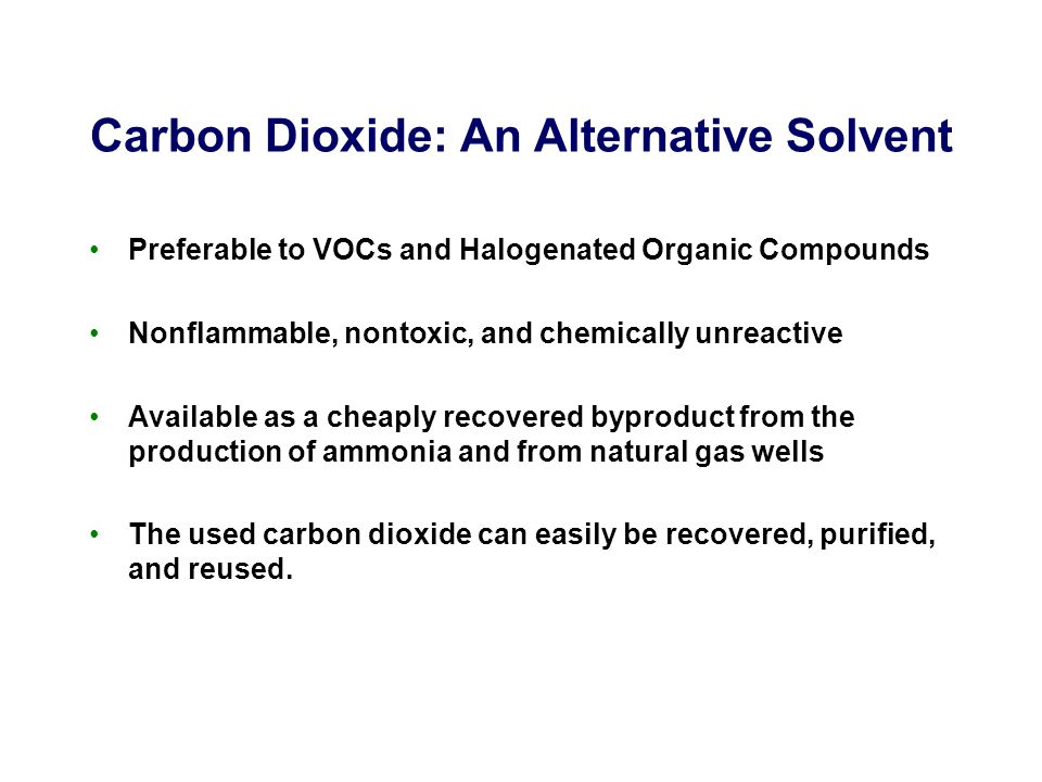 Carbon Dioxide: An Alternative Solvent Preferable to VOCs and Halogenated Organic Compounds Nonflammable, nontoxic, and chemically unreactive Available as a cheaply recovered byproduct from the production of ammonia and from natural gas wells The used carbon dioxide can easily be recovered, purified, and reused.