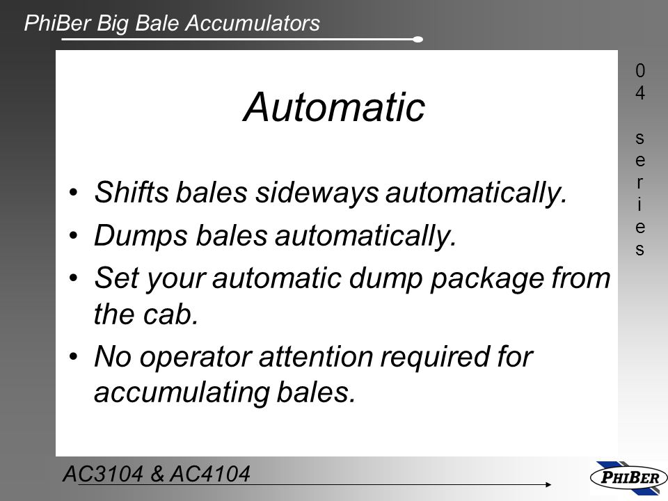 PhiBer Big Bale Accumulators 04series04series AC3104 & AC4104 Option #1 (default) Option #2 Option #3 Match the operator's preferred method of handling bales with our four different packaging options.
