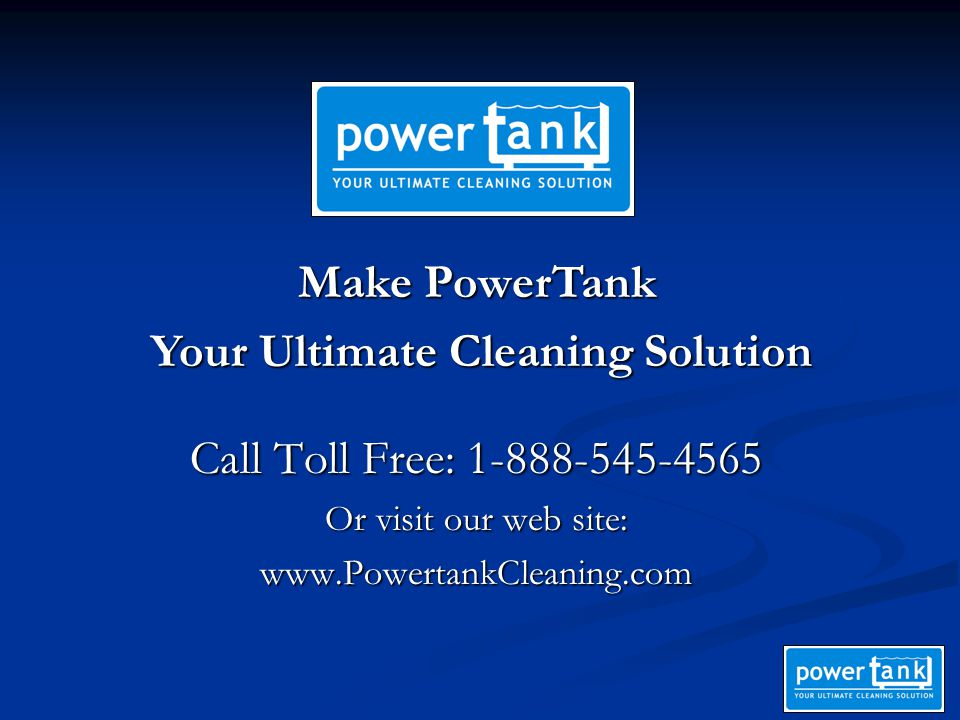 Call Toll Free: 1-888-545-4565 Or visit our web site: www.PowertankCleaning.com Make PowerTank Your Ultimate Cleaning Solution