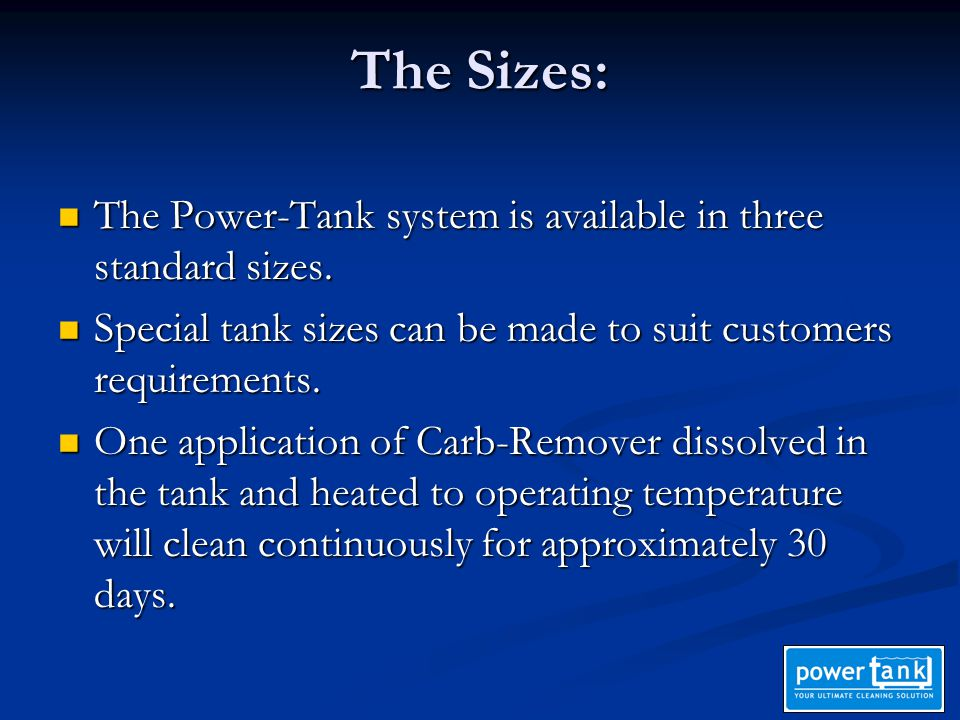 The Sizes: The Power-Tank system is available in three standard sizes. The Power-Tank system is available in three standard sizes. Special tank sizes