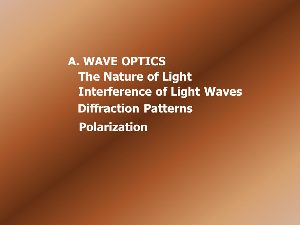 A. WAVE OPTICS Interference of Light Waves Diffraction Patterns Polarization The Nature of Light