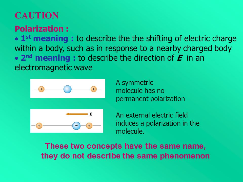 Polarization :  1 st meaning : to describe the shifting of electric charge within a body, such as in response to a nearby charged body  2 nd meaning