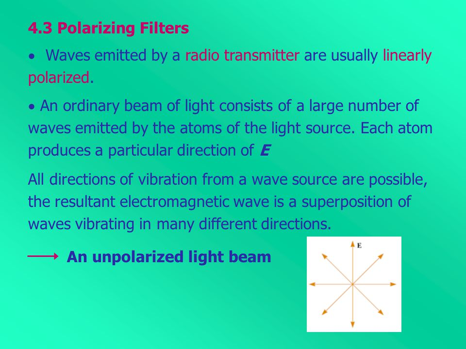 4.3 Polarizing Filters  Waves emitted by a radio transmitter are usually linearly polarized.  An ordinary beam of light consists of a large number o