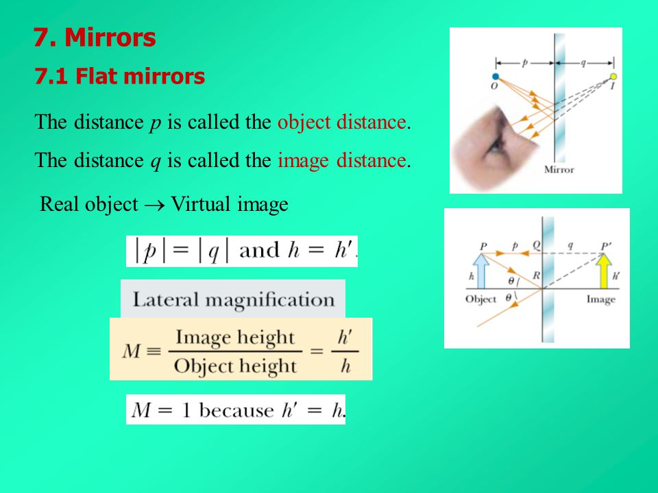 7. Mirrors The distance p is called the object distance. The distance q is called the image distance. 7.1 Flat mirrors Real object  Virtual image