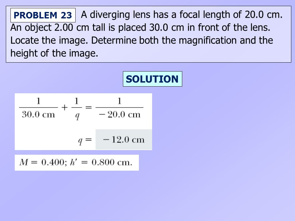 A diverging lens has a focal length of 20.0 cm. An object 2.00 cm tall is placed 30.0 cm in front of the lens. Locate the image. Determine both the ma