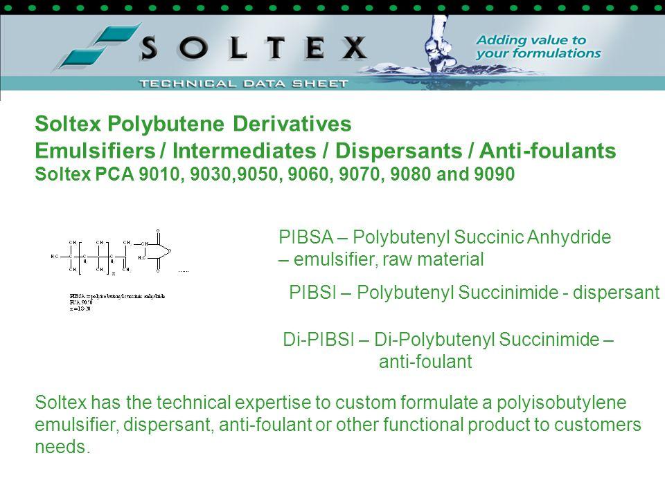 Soltex Polybutene Derivatives Emulsifiers / Intermediates / Dispersants / Anti-foulants Soltex PCA 9010, 9030,9050, 9060, 9070, 9080 and 9090 PIBSA –