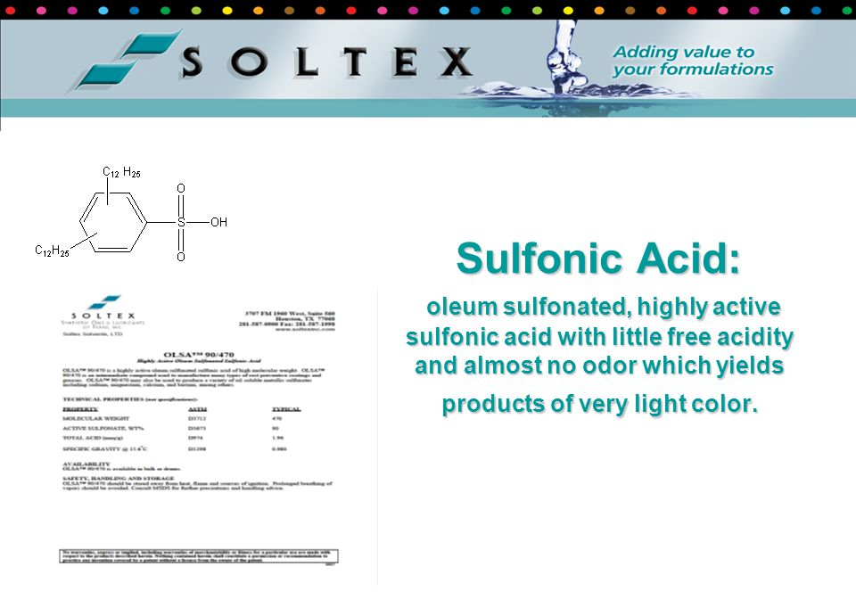 Sulfonic Acid: oleum sulfonated, highly active sulfonic acid with little free acidity and almost no odor which yields products of very light color.