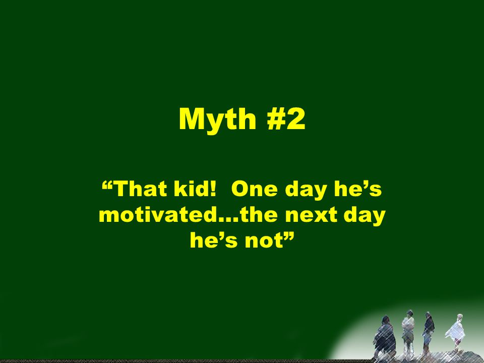 Myth #3 Give him something…that'll motivate him!