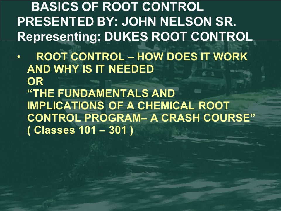 Impacts of Roots in Sewers (Why Root Control?) (Introduction) The Basics of Root Growth and Historical Root Control Methods (RC 101) The Role of Root Control as the Foundation of a Comprehensive Preventative Maintenance Program (RC 201) Case Studies (RC 301) Outline
