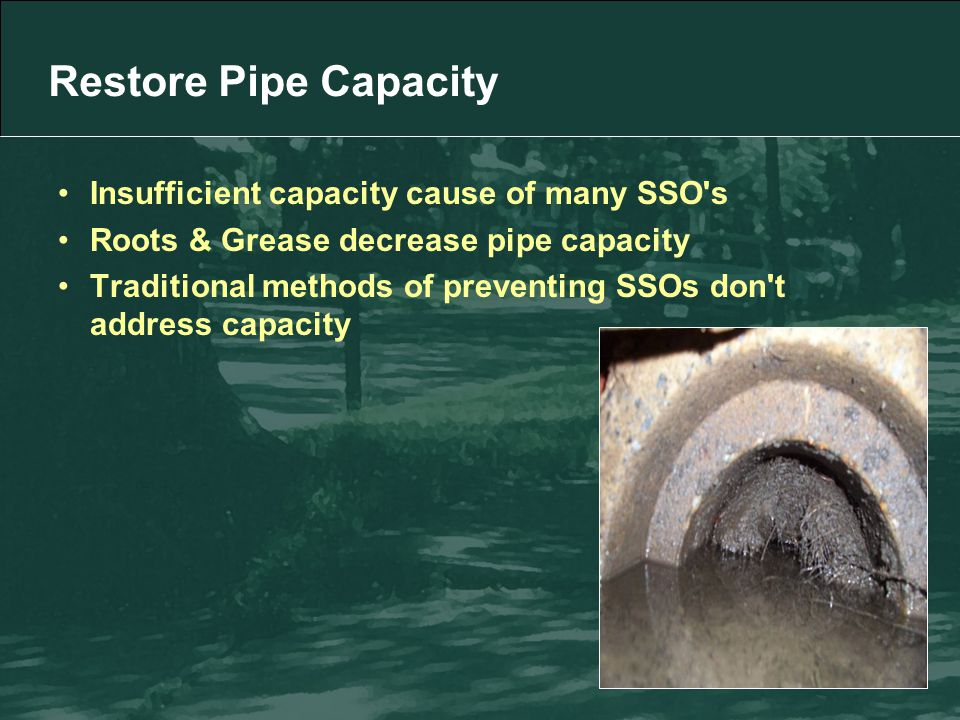 Restore Pipe Capacity Insufficient capacity cause of many SSO s Roots & Grease decrease pipe capacity Traditional methods of preventing SSOs don t address capacity