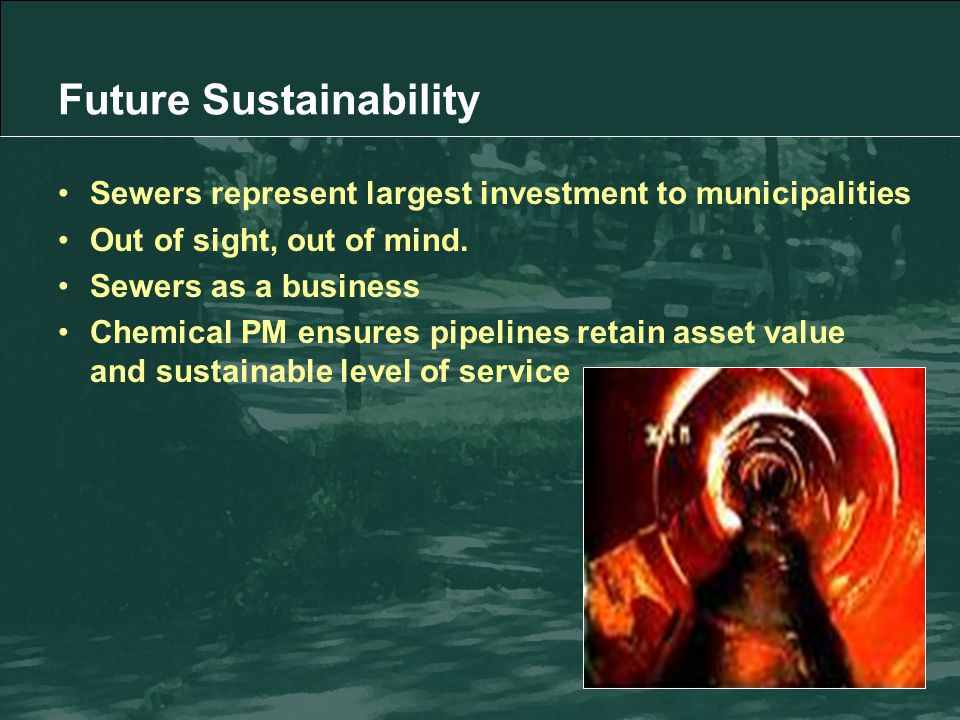 Future Sustainability Sewers represent largest investment to municipalities Out of sight, out of mind.
