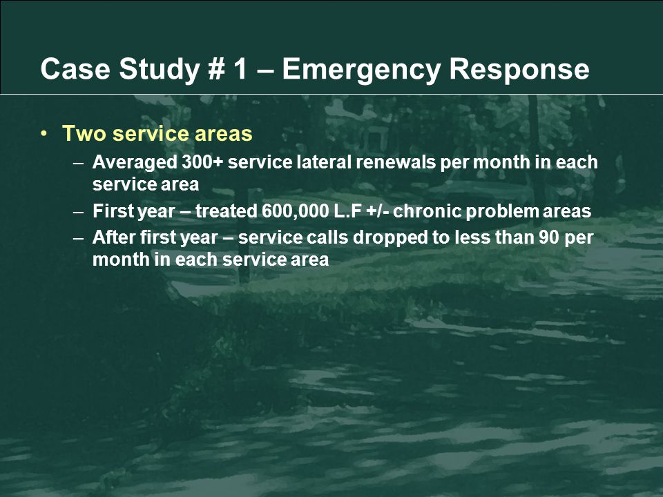 Case Study # 1 – Emergency Response Two service areas –Averaged 300+ service lateral renewals per month in each service area –First year – treated 600,000 L.F +/- chronic problem areas –After first year – service calls dropped to less than 90 per month in each service area