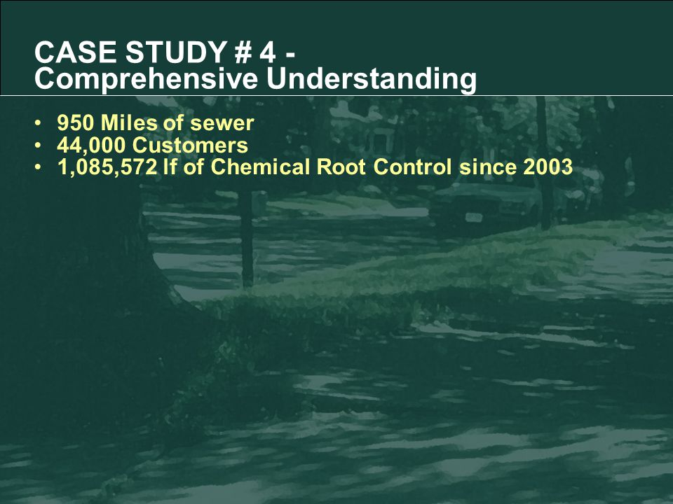 CASE STUDY # 4 - Comprehensive Understanding 950 Miles of sewer 44,000 Customers 1,085,572 lf of Chemical Root Control since 2003