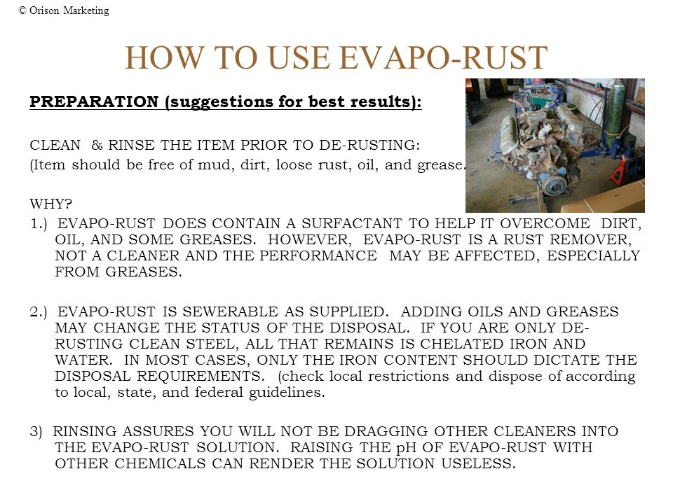 © Orison Marketing HOW TO USE EVAPO-RUST PREPARATION (suggestions for best results): CLEAN & RINSE THE ITEM PRIOR TO DE-RUSTING: (Item should be free of mud, dirt, loose rust, oil, and grease.) WHY.