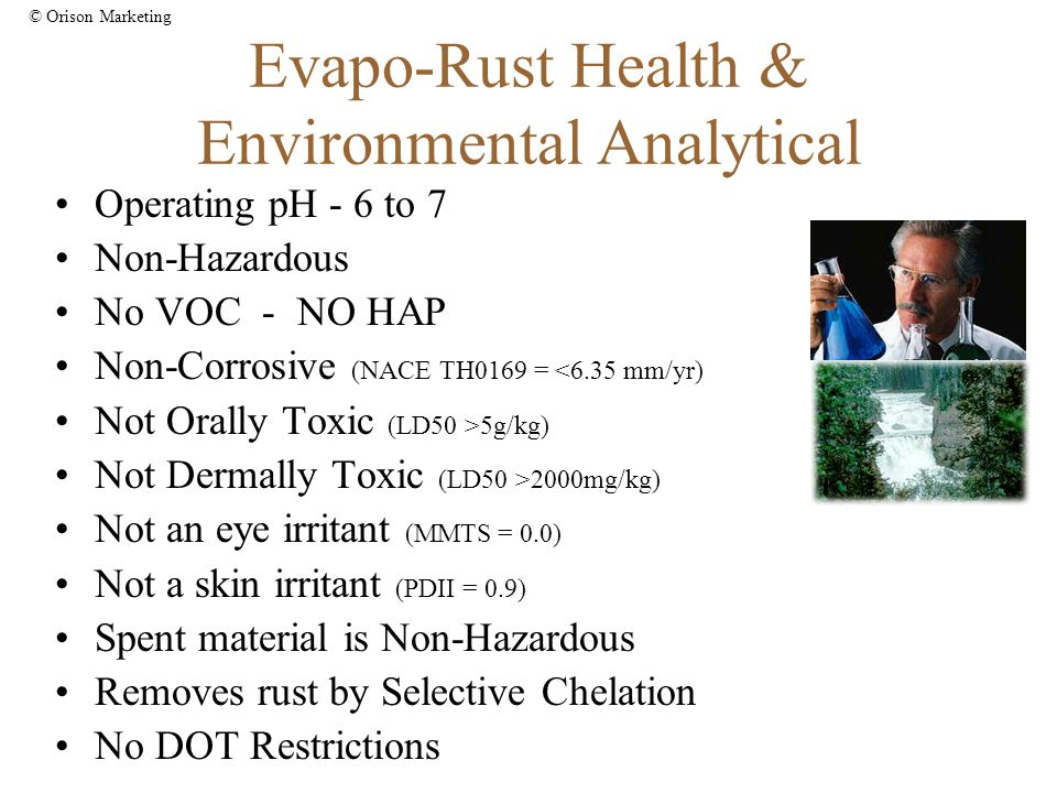 © Orison Marketing Evapo-Rust Health & Environmental Analytical Operating pH - 6 to 7 Non-Hazardous No VOC - NO HAP Non-Corrosive (NACE TH0169 = <6.35 mm/yr) Not Orally Toxic (LD50 >5g/kg) Not Dermally Toxic (LD50 >2000mg/kg) Not an eye irritant (MMTS = 0.0) Not a skin irritant (PDII = 0.9) Spent material is Non-Hazardous Removes rust by Selective Chelation No DOT Restrictions