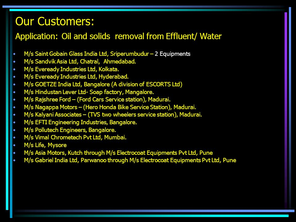 Our Customers: Application: Oil and solids removal from Effluent/ Water M/s Saint Gobain Glass India Ltd, Sriperumbudur – 2 Equipments M/s Sandvik Asi