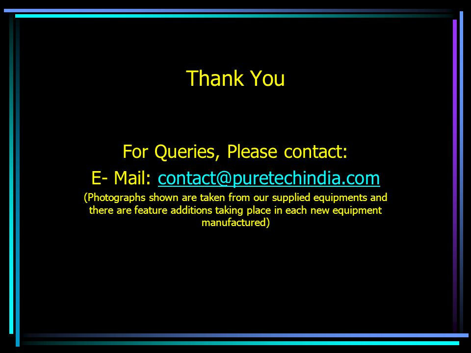 Thank You For Queries, Please contact: E- Mail: contact@puretechindia.comcontact@puretechindia.com (Photographs shown are taken from our supplied equi