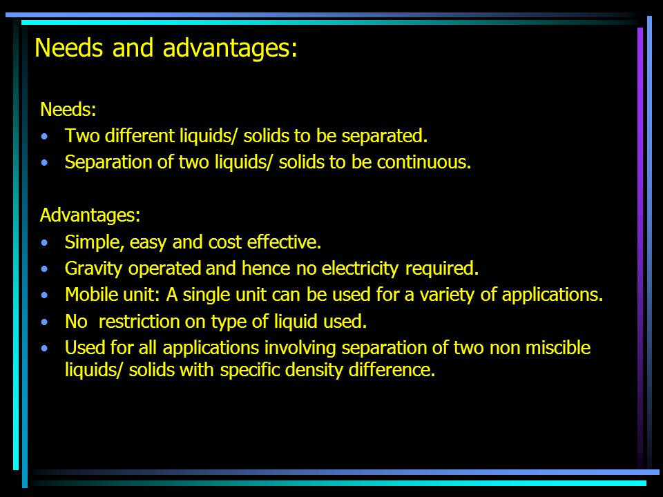 Needs and advantages: Needs: Two different liquids/ solids to be separated. Separation of two liquids/ solids to be continuous. Advantages: Simple, ea