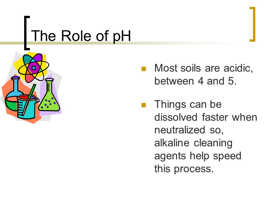 The Role of pH Most soils are acidic, between 4 and 5.