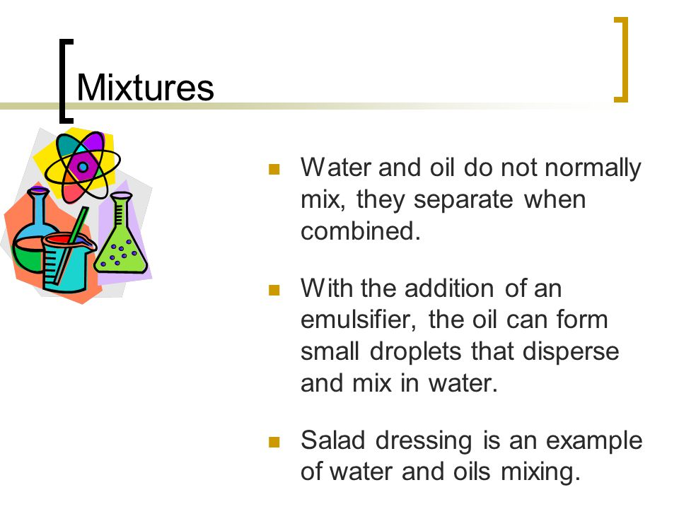 Mixtures Water and oil do not normally mix, they separate when combined.