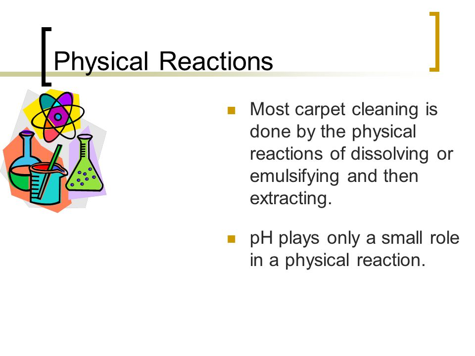 Physical Reactions Most carpet cleaning is done by the physical reactions of dissolving or emulsifying and then extracting.