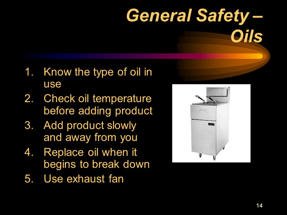 14 General Safety – Oils 1.Know the type of oil in use 2.Check oil temperature before adding product 3.Add product slowly and away from you 4.Replace oil when it begins to break down 5.Use exhaust fan