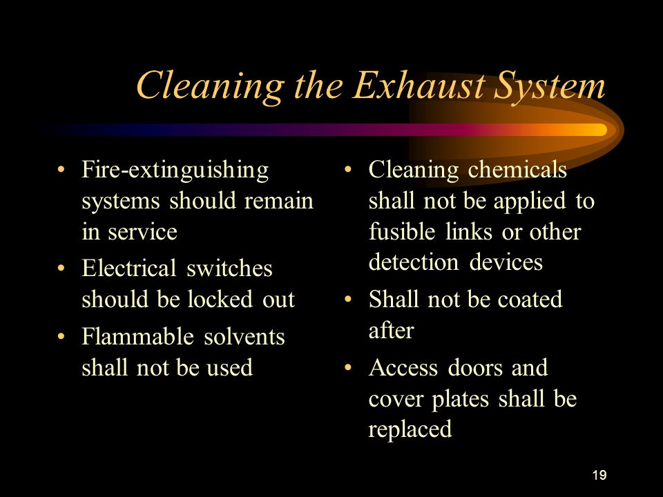 19 Cleaning the Exhaust System Fire-extinguishing systems should remain in service Electrical switches should be locked out Flammable solvents shall not be used Cleaning chemicals shall not be applied to fusible links or other detection devices Shall not be coated after Access doors and cover plates shall be replaced