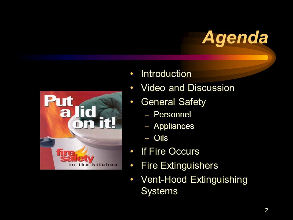 2 Agenda Introduction Video and Discussion General Safety –Personnel –Appliances –Oils If Fire Occurs Fire Extinguishers Vent-Hood Extinguishing Systems